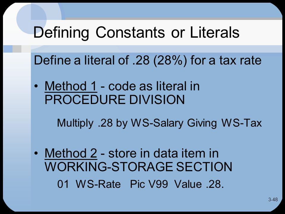 3-48 Defining Constants or Literals Define a literal of.28 (28%) for a tax rate Method 1 - code as literal in PROCEDURE DIVISION Multiply.28 by WS-Salary Giving WS-Tax Method 2 - store in data item in WORKING-STORAGE SECTION 01 WS-Rate Pic V99 Value.28.