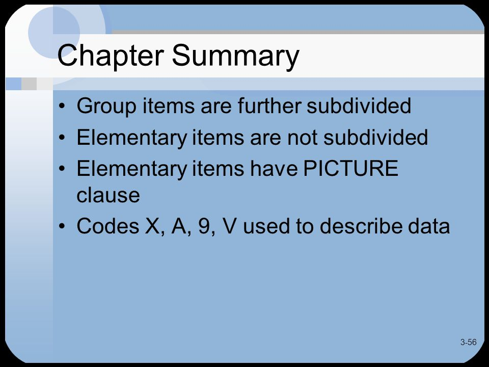 3-56 Chapter Summary Group items are further subdivided Elementary items are not subdivided Elementary items have PICTURE clause Codes X, A, 9, V used to describe data