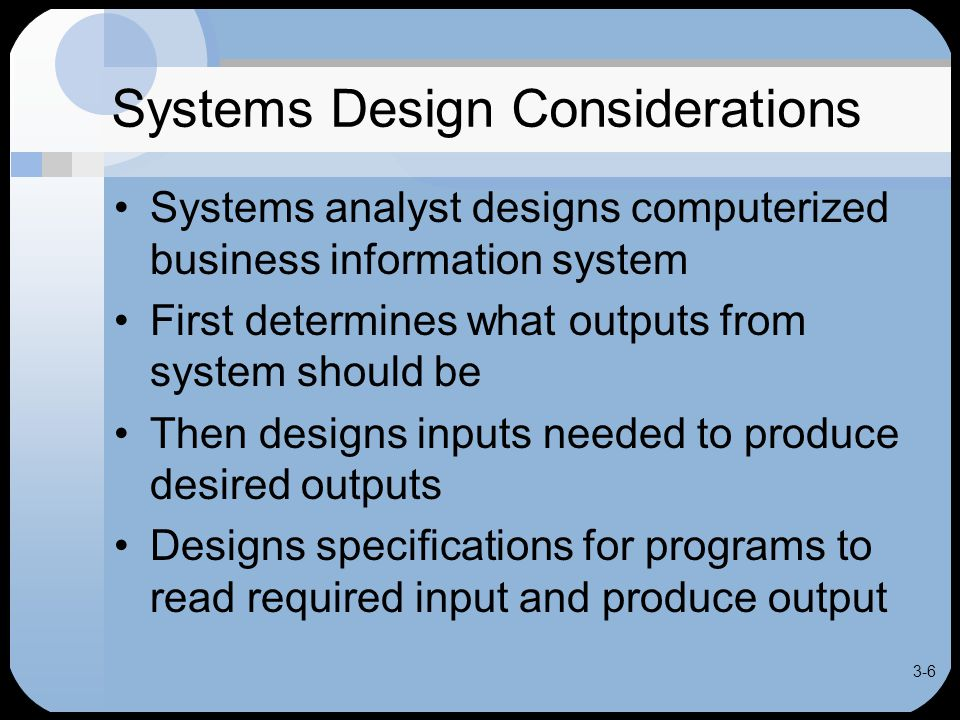 3-6 Systems Design Considerations Systems analyst designs computerized business information system First determines what outputs from system should be Then designs inputs needed to produce desired outputs Designs specifications for programs to read required input and produce output