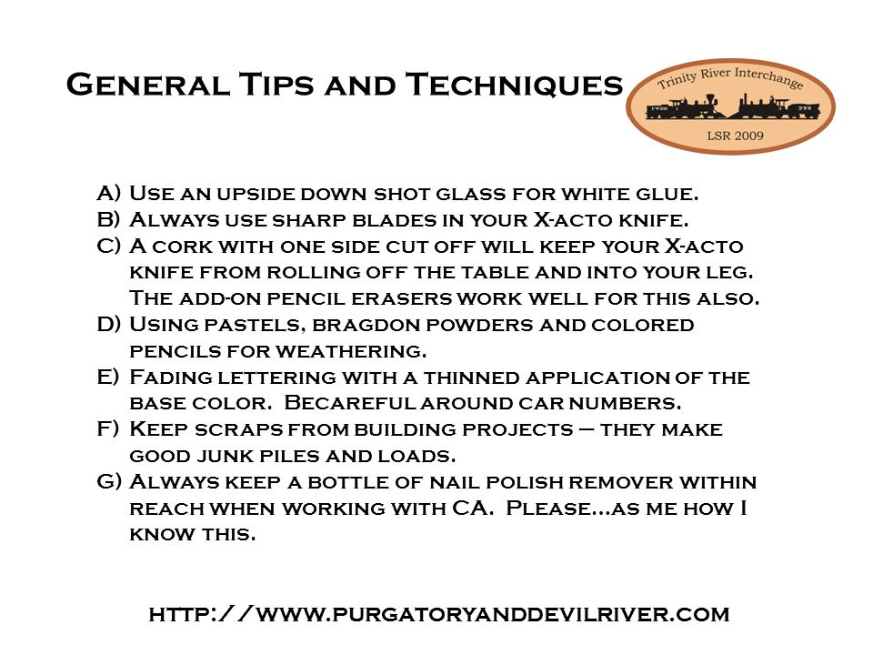 http://www.purgatoryanddevilriver.com General Tips and Techniques A)Use an upside down shot glass for white glue.