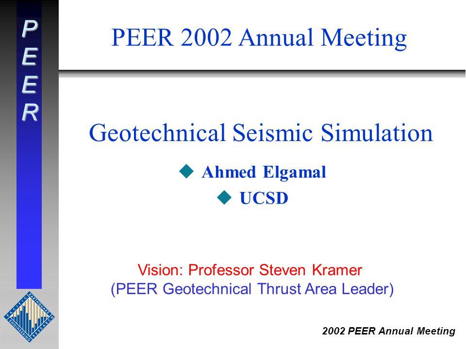 PEER 2002 PEER Annual Meeting Geotechnical Seismic Simulation uAhmed Elgamal uUCSD PEER 2002 Annual Meeting Vision: Professor Steven Kramer (PEER Geotechnical Thrust Area Leader)
