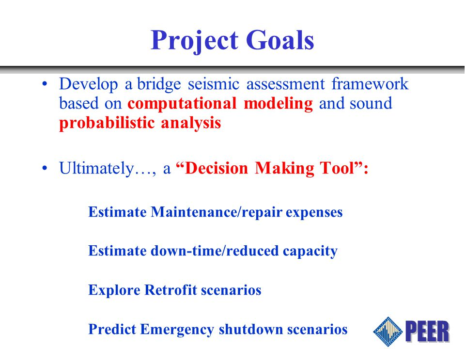 Project Goals Develop a bridge seismic assessment framework based on computational modeling and sound probabilistic analysis Ultimately…, a Decision Making Tool : Estimate Maintenance/repair expenses Estimate down-time/reduced capacity Explore Retrofit scenarios Predict Emergency shutdown scenarios