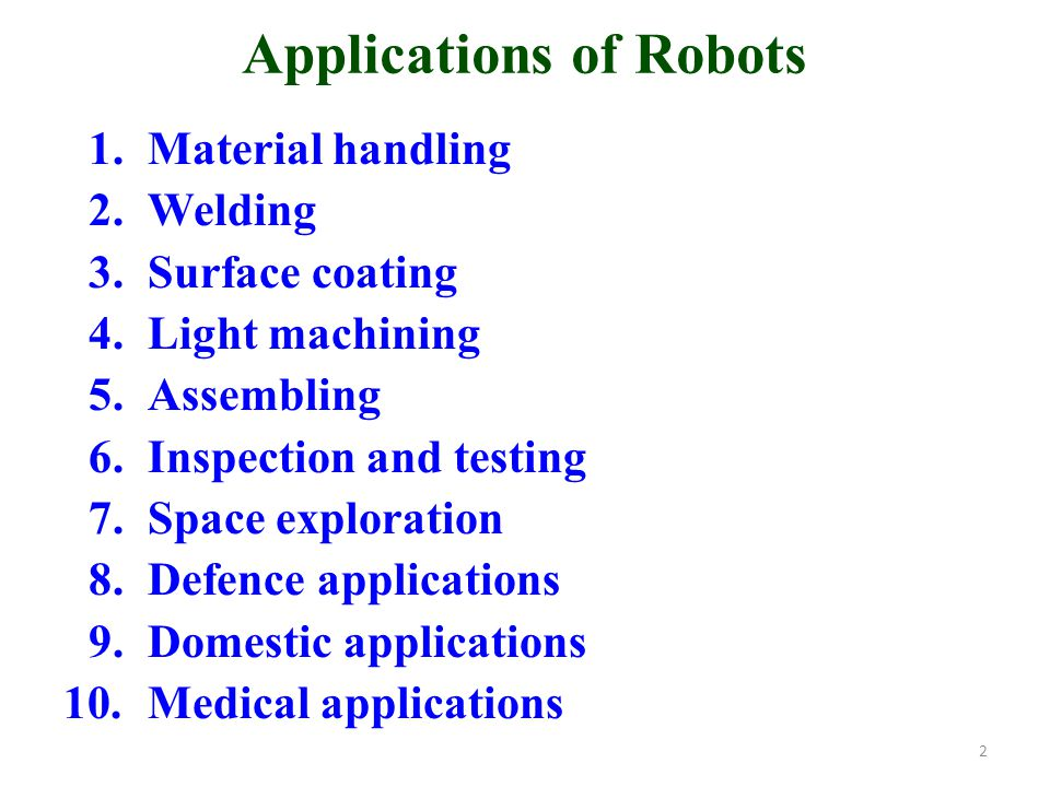 Applications of Robots 1.Material handling 2.Welding 3.Surface coating 4.Light machining 5.Assembling 6.Inspection and testing 7.Space exploration 8.D