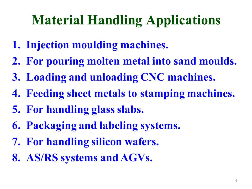 Material Handling Applications 1.Injection moulding machines. 2.For pouring molten metal into sand moulds. 3.Loading and unloading CNC machines. 4.Fee