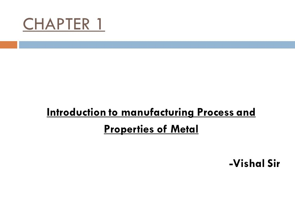 CHAPTER 1 Introduction to manufacturing Process and Properties of Metal -Vishal Sir
