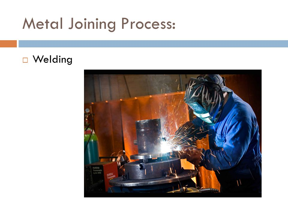 Metal Joining Process:  Welding