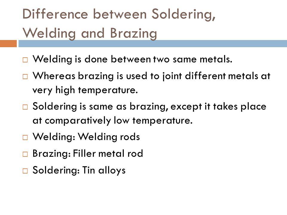 Difference between Soldering, Welding and Brazing  Welding is done between two same metals.
