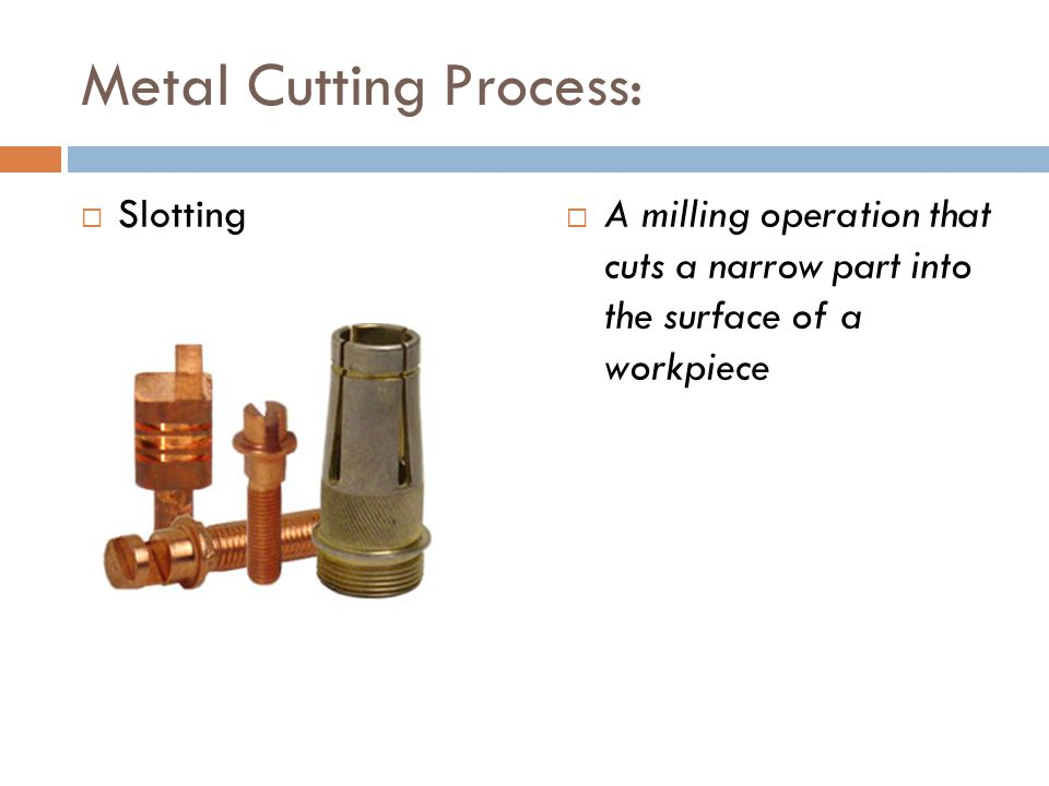 Metal Cutting Process:  Slotting  A milling operation that cuts a narrow part into the surface of a workpiece