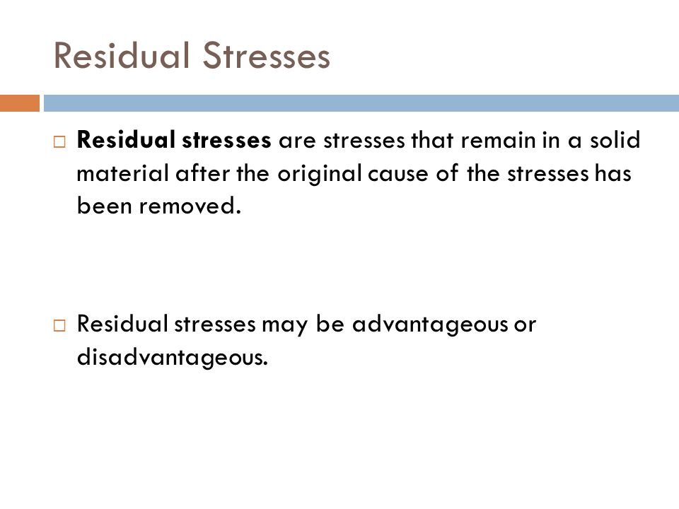 Residual Stresses  Residual stresses are stresses that remain in a solid material after the original cause of the stresses has been removed.