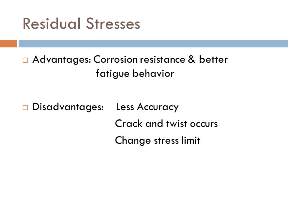 Residual Stresses  Advantages: Corrosion resistance & better fatigue behavior  Disadvantages: Less Accuracy Crack and twist occurs Change stress limit
