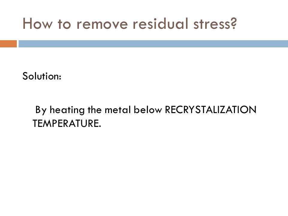 How to remove residual stress Solution: By heating the metal below RECRYSTALIZATION TEMPERATURE.