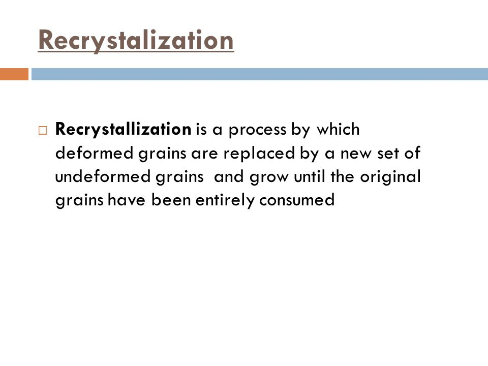 Recrystalization  Recrystallization is a process by which deformed grains are replaced by a new set of undeformed grains and grow until the original grains have been entirely consumed