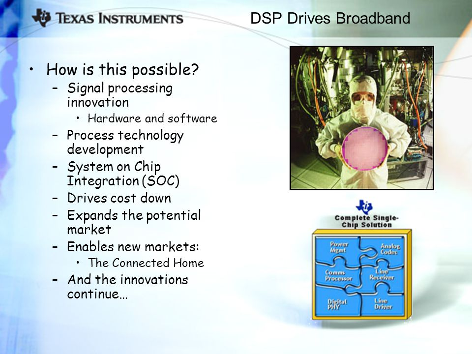 DSP Drives Broadband How is this possible? –Signal processing innovation Hardware and software –Process technology development –System on Chip Integra