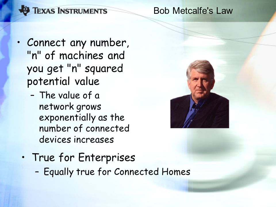 Bob Metcalfe s Law Connect any number, n of machines and you get n squared potential value –The value of a network grows exponentially as the number of connected devices increases True for Enterprises –Equally true for Connected Homes