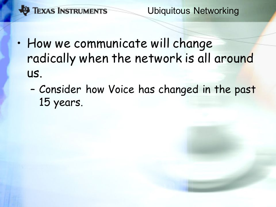 Ubiquitous Networking How we communicate will change radically when the network is all around us. –Consider how Voice has changed in the past 15 years