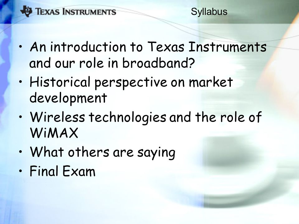 Syllabus An introduction to Texas Instruments and our role in broadband? Historical perspective on market development Wireless technologies and the ro