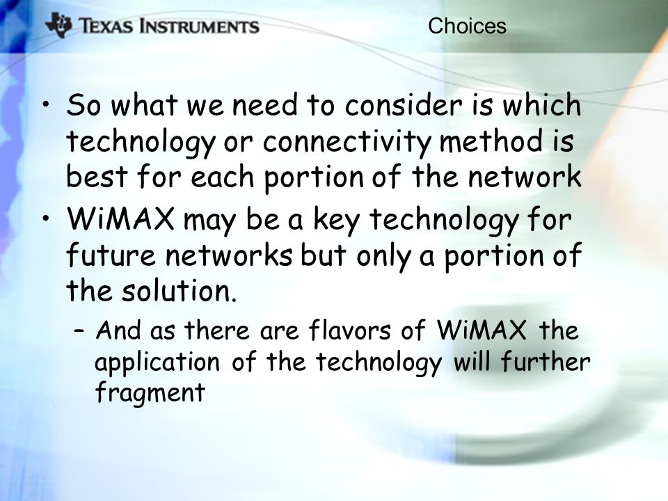 Choices So what we need to consider is which technology or connectivity method is best for each portion of the network WiMAX may be a key technology for future networks but only a portion of the solution.