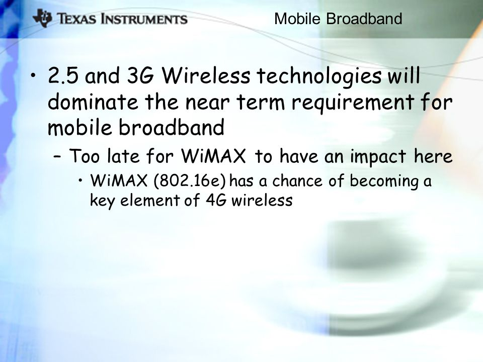 Mobile Broadband 2.5 and 3G Wireless technologies will dominate the near term requirement for mobile broadband –Too late for WiMAX to have an impact here WiMAX (802.16e) has a chance of becoming a key element of 4G wireless