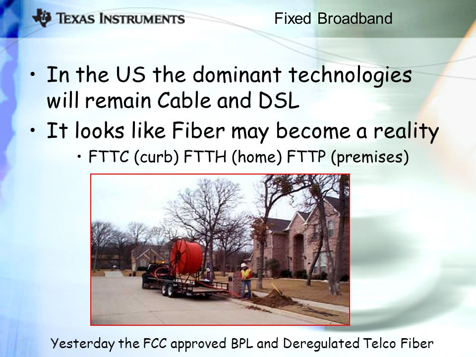 Fixed Broadband In the US the dominant technologies will remain Cable and DSL It looks like Fiber may become a reality FTTC (curb) FTTH (home) FTTP (premises) Yesterday the FCC approved BPL and Deregulated Telco Fiber