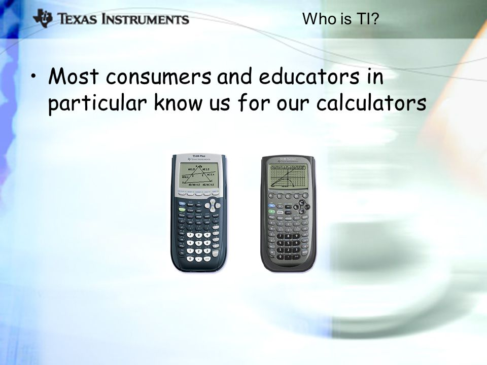 Who is TI Most consumers and educators in particular know us for our calculators