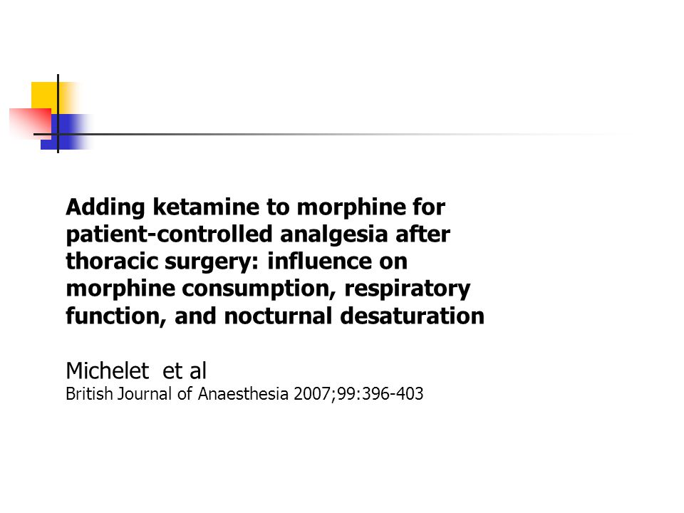Adding ketamine to morphine for patient-controlled analgesia after thoracic surgery: influence on morphine consumption, respiratory function, and nocturnal desaturation Michelet et al British Journal of Anaesthesia 2007;99:396-403
