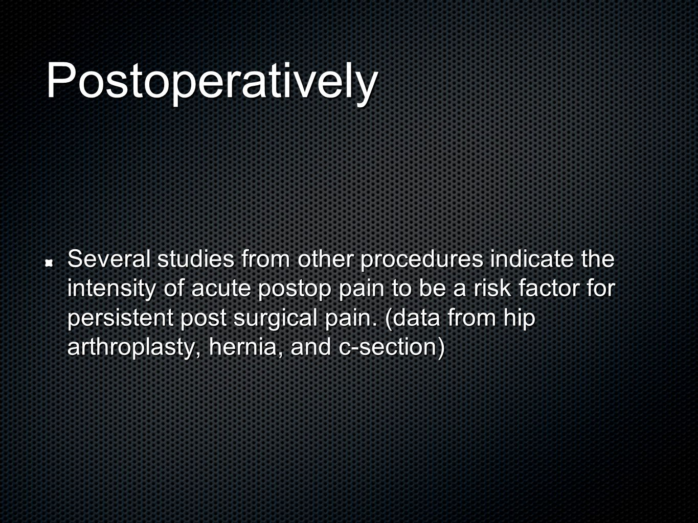Postoperatively Several studies from other procedures indicate the intensity of acute postop pain to be a risk factor for persistent post surgical pain.
