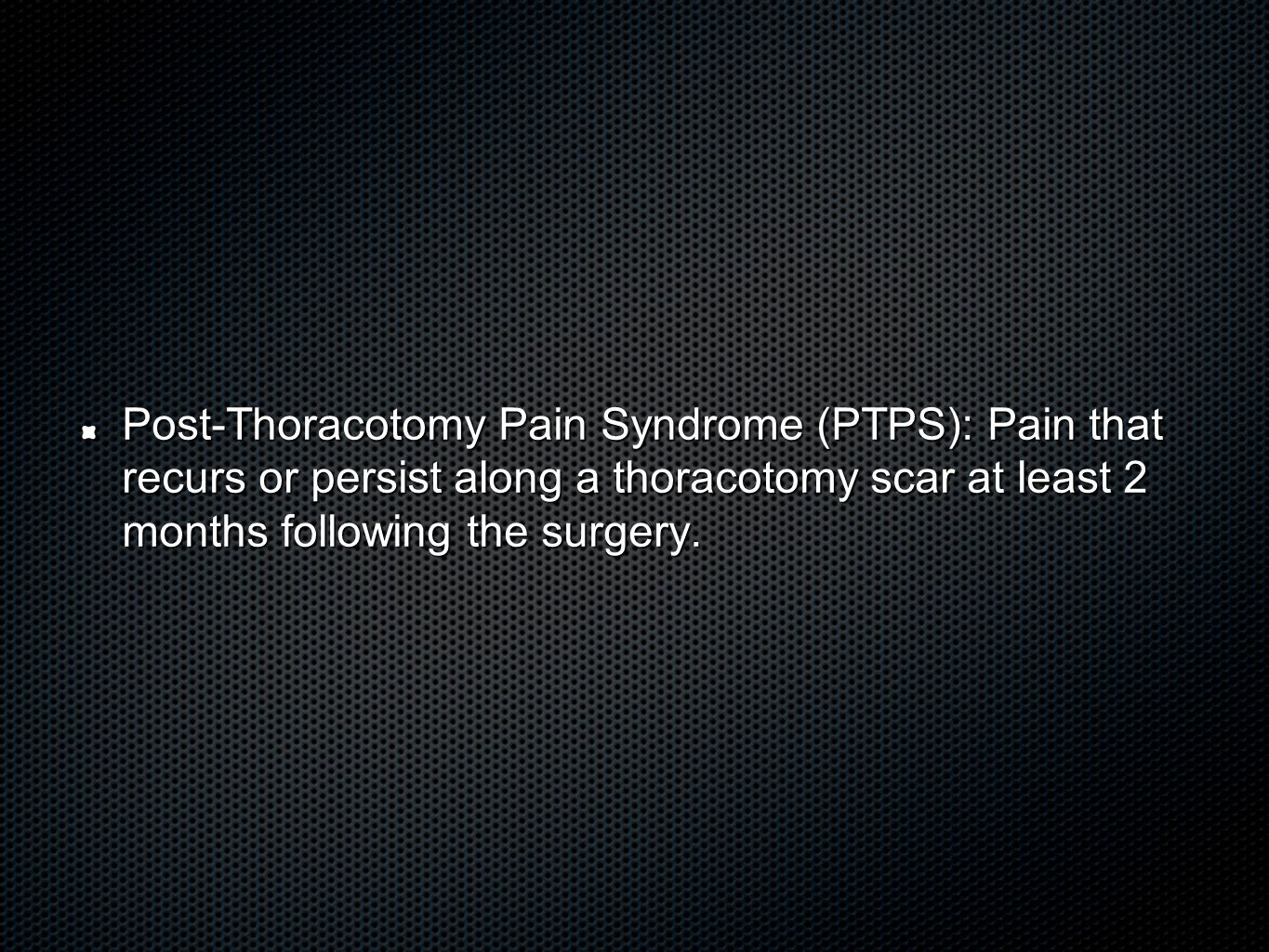 Post-Thoracotomy Pain Syndrome (PTPS): Pain that recurs or persist along a thoracotomy scar at least 2 months following the surgery.
