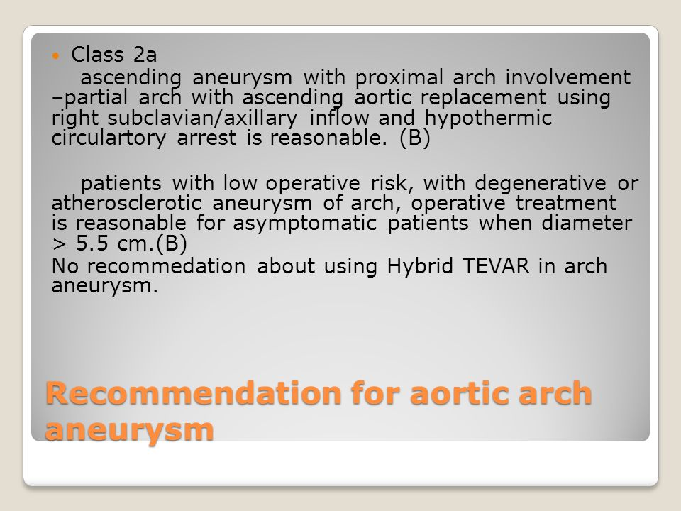 Recommendation for aortic arch aneurysm Class 2a ascending aneurysm with proximal arch involvement –partial arch with ascending aortic replacement using right subclavian/axillary inflow and hypothermic circulartory arrest is reasonable.