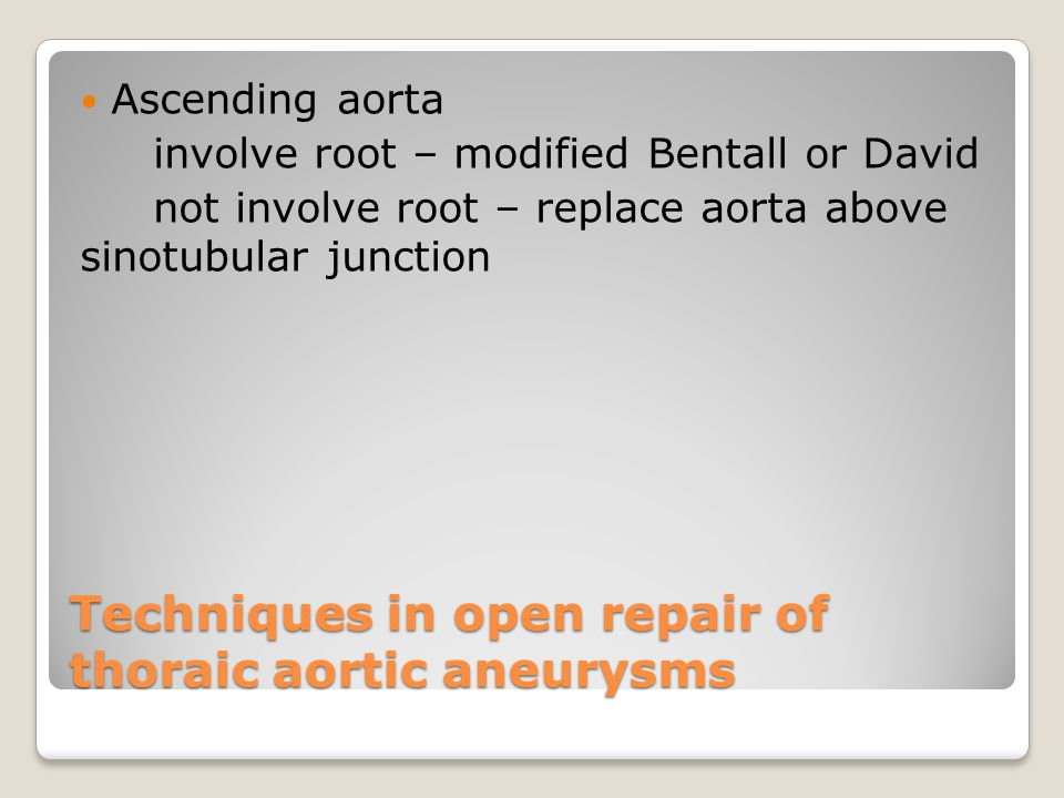 Techniques in open repair of thoraic aortic aneurysms Ascending aorta involve root – modified Bentall or David not involve root – replace aorta above sinotubular junction