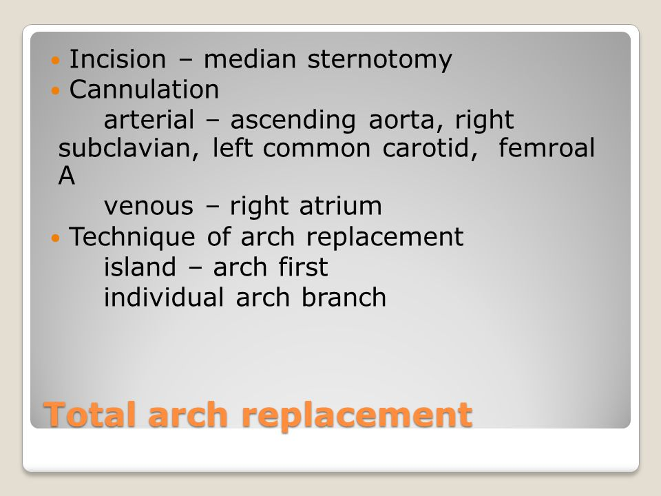 Total arch replacement Incision – median sternotomy Cannulation arterial – ascending aorta, right subclavian, left common carotid, femroal A venous – right atrium Technique of arch replacement island – arch first individual arch branch