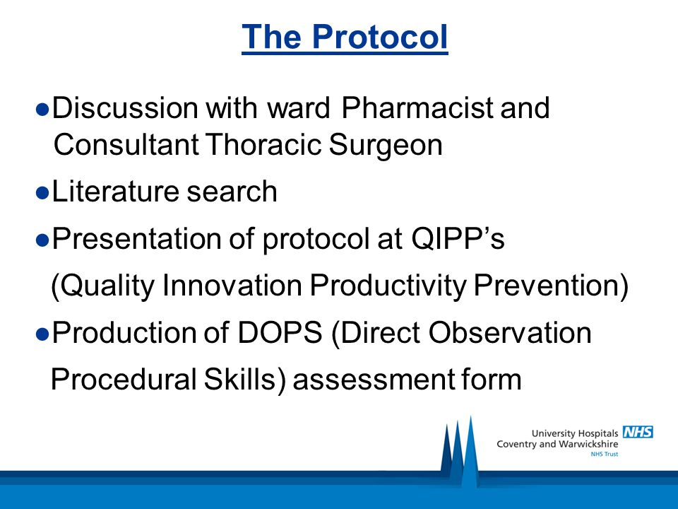 The Protocol ●Discussion with ward Pharmacist and Consultant Thoracic Surgeon ●Literature search ●Presentation of protocol at QIPP's (Quality Innovation Productivity Prevention) ●Production of DOPS (Direct Observation Procedural Skills) assessment form