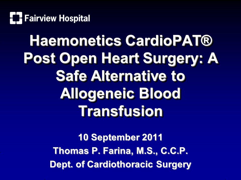 Haemonetics CardioPAT® Post Open Heart Surgery: A Safe Alternative to Allogeneic Blood Transfusion 10 September 2011 Thomas P. Farina, M.S., C.C.P. De