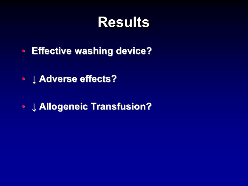 ResultsResults Effective washing device?Effective washing device? ↓ Adverse effects?↓ Adverse effects? ↓ Allogeneic Transfusion?↓ Allogeneic Transfusi