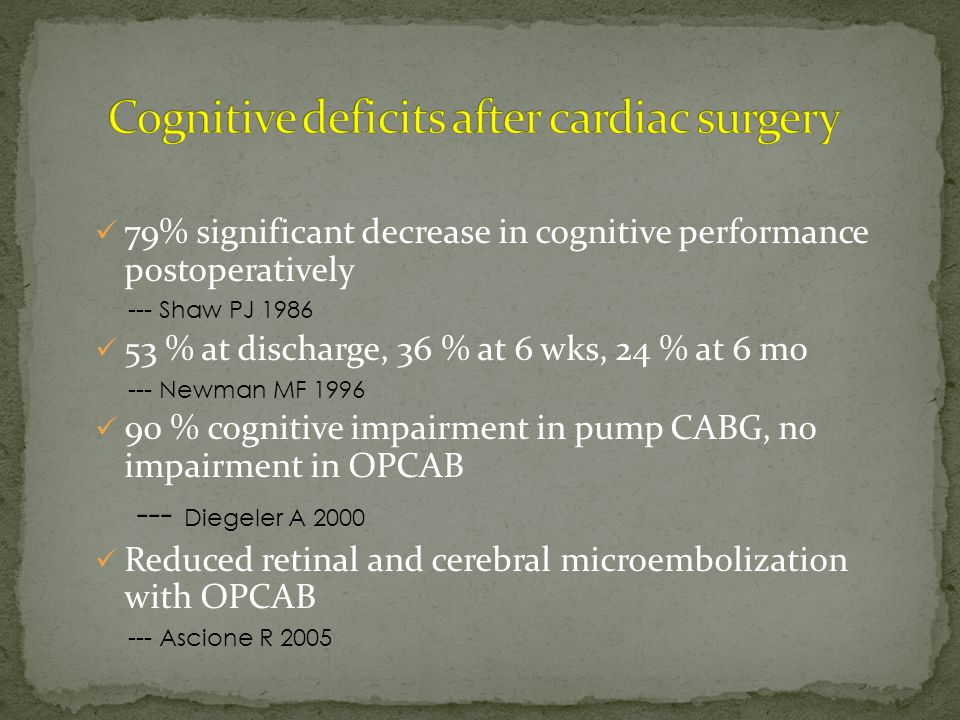 79% significant decrease in cognitive performance postoperatively --- Shaw PJ 1986 53 % at discharge, 36 % at 6 wks, 24 % at 6 mo --- Newman MF 1996 90 % cognitive impairment in pump CABG, no impairment in OPCAB --- Diegeler A 2000 Reduced retinal and cerebral microembolization with OPCAB --- Ascione R 2005