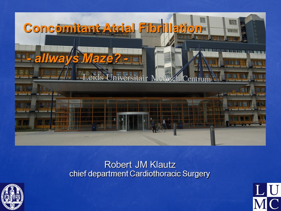 Concomitant Atrial Fibrillation - allways Maze? - Robert JM Klautz chief department Cardiothoracic Surgery