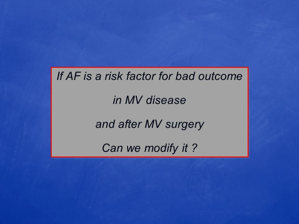 If AF is a risk factor for bad outcome in MV disease and after MV surgery Can we modify it ? If AF is a risk factor for bad outcome in MV disease and