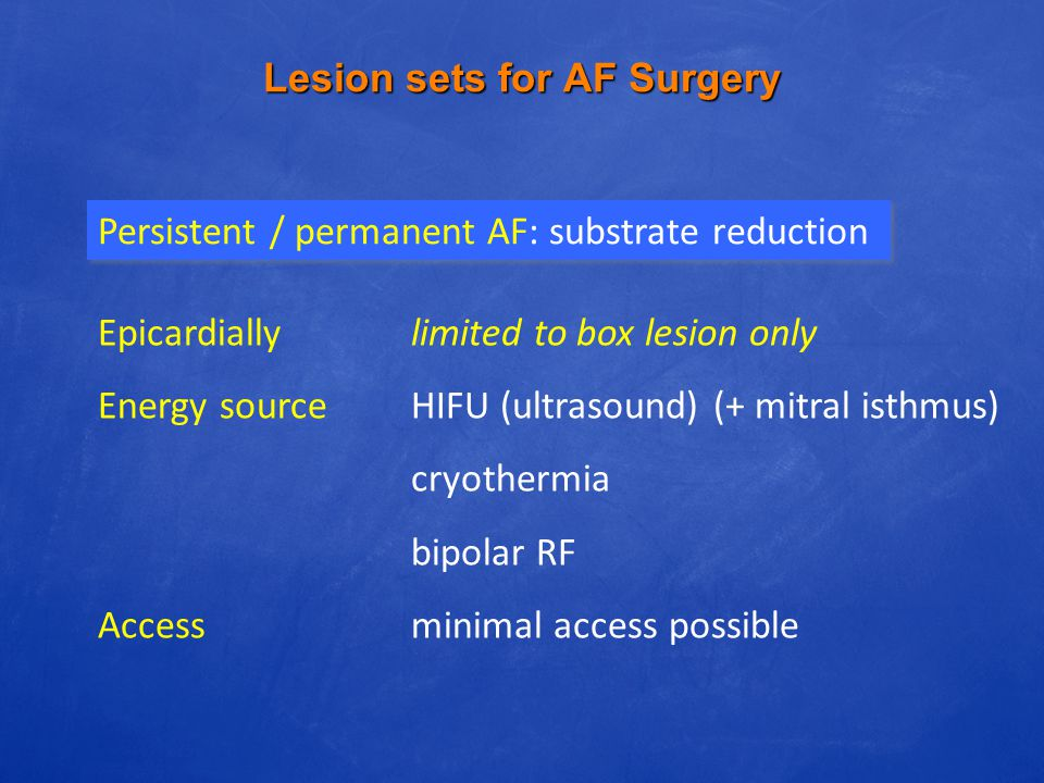 Lesion sets for AF Surgery Persistent / permanent AF: substrate reduction Epicardiallylimited to box lesion only Energy sourceHIFU (ultrasound) (+ mit