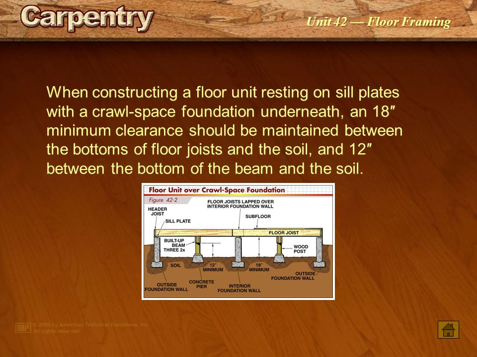 Unit 42 — Floor Framing When constructing a floor unit resting on sill plates with a crawl-space foundation underneath, an 18″ minimum clearance should be maintained between the bottoms of floor joists and the soil, and 12″ between the bottom of the beam and the soil.