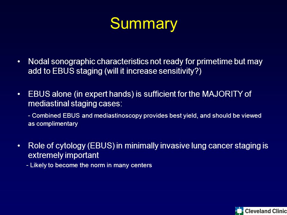 Summary Nodal sonographic characteristics not ready for primetime but may add to EBUS staging (will it increase sensitivity ) EBUS alone (in expert hands) is sufficient for the MAJORITY of mediastinal staging cases: - Combined EBUS and mediastinoscopy provides best yield, and should be viewed as complimentary Role of cytology (EBUS) in minimally invasive lung cancer staging is extremely important - Likely to become the norm in many centers