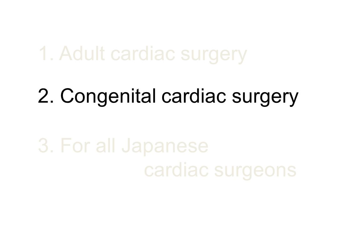 1. Adult cardiac surgery 2. Congenital cardiac surgery 3. For all Japanese cardiac surgeons