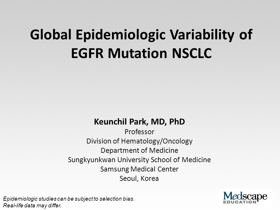 Global Epidemiologic Variability of EGFR Mutation NSCLC Keunchil Park, MD, PhD Professor Division of Hematology/Oncology Department of Medicine Sungky