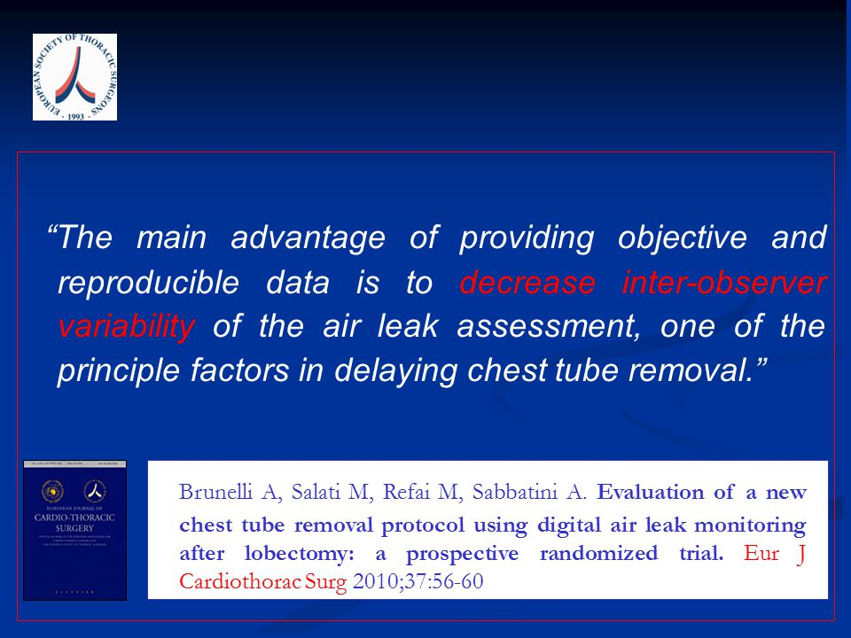 The main advantage of providing objective and reproducible data is to decrease inter-observer variability of the air leak assessment, one of the principle factors in delaying chest tube removal. Brunelli A, Salati M, Refai M, Sabbatini A.