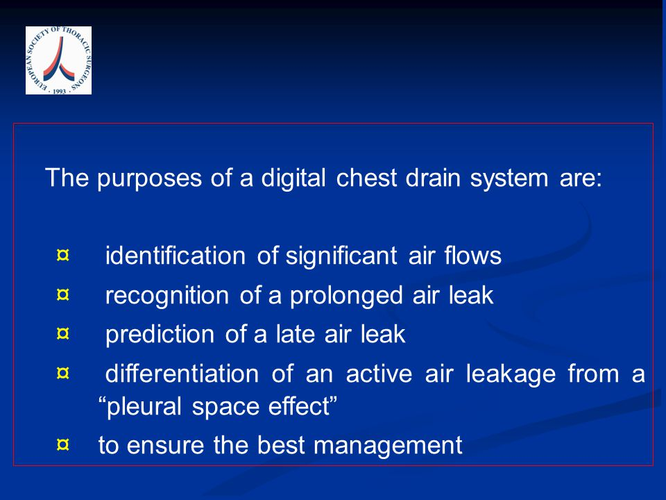 The purposes of a digital chest drain system are: ¤ identification of significant air flows ¤ recognition of a prolonged air leak ¤ prediction of a la