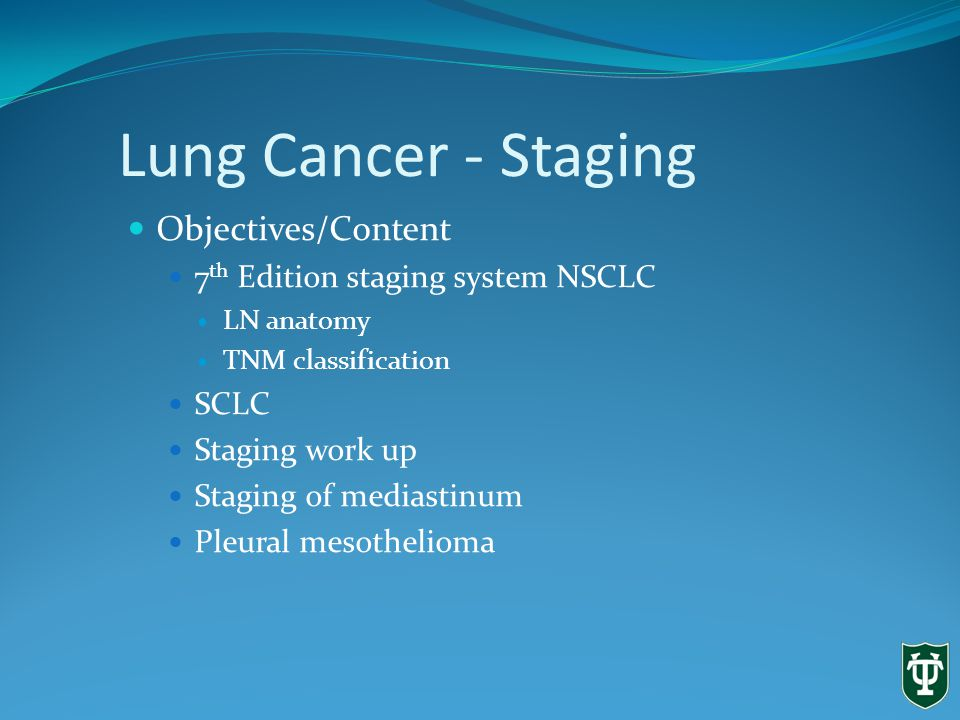 Lung Cancer - Staging Objectives/Content 7 th Edition staging system NSCLC LN anatomy TNM classification SCLC Staging work up Staging of mediastinum Pleural mesothelioma