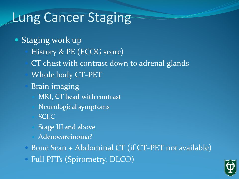 Lung Cancer Staging Staging work up History & PE (ECOG score) CT chest with contrast down to adrenal glands Whole body CT-PET Brain imaging MRI, CT head with contrast Neurological symptoms SCLC Stage III and above Adenocarcinoma.