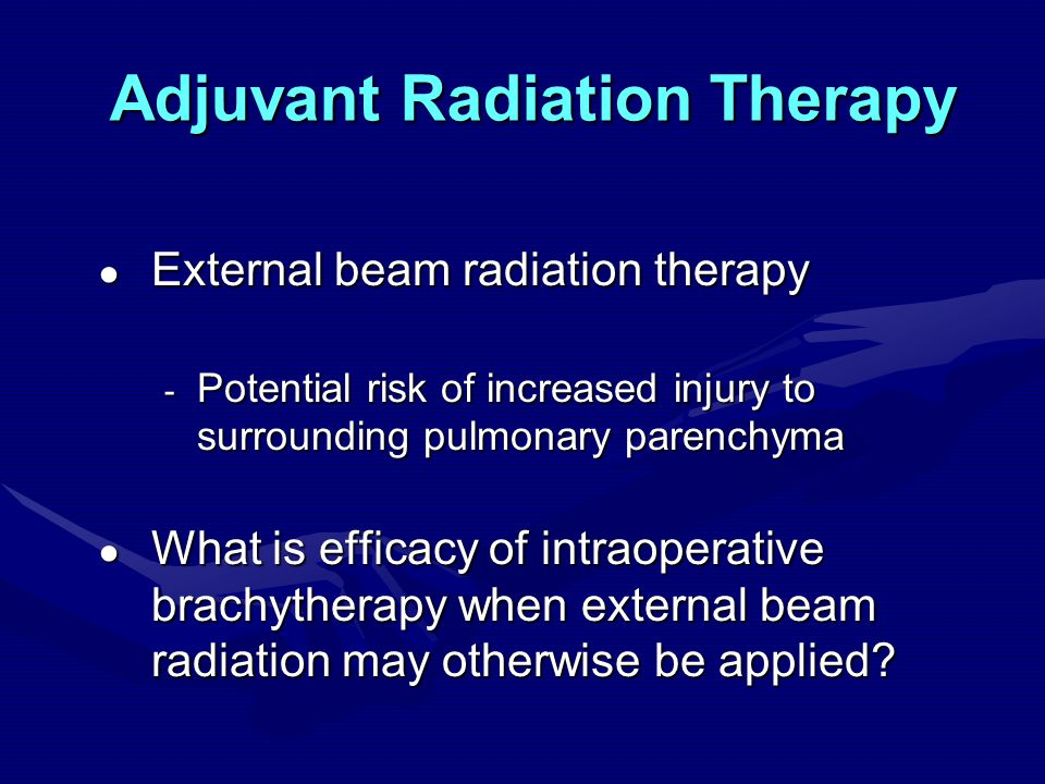 Adjuvant Radiation Therapy ● External beam radiation therapy - Potential risk of increased injury to surrounding pulmonary parenchyma ● What is efficacy of intraoperative brachytherapy when external beam radiation may otherwise be applied?