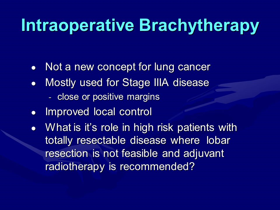 Intraoperative Brachytherapy ● Not a new concept for lung cancer ● Mostly used for Stage IIIA disease - close or positive margins ● Improved local control ● What is it's role in high risk patients with totally resectable disease where lobar resection is not feasible and adjuvant radiotherapy is recommended?