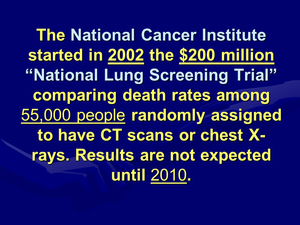 The National Cancer Institute started in 2002 the $200 million National Lung Screening Trial comparing death rates among 55,000 people randomly assigned to have CT scans or chest X- rays.
