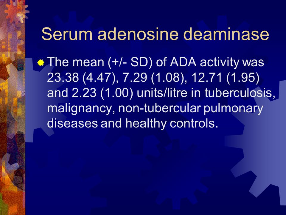 Serum adenosine deaminase  The mean (+/- SD) of ADA activity was 23.38 (4.47), 7.29 (1.08), 12.71 (1.95) and 2.23 (1.00) units/litre in tuberculosis, malignancy, non-tubercular pulmonary diseases and healthy controls.