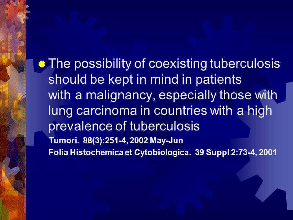  The possibility of coexisting tuberculosis should be kept in mind in patients with a malignancy, especially those with lung carcinoma in countries with a high prevalence of tuberculosis Tumori.